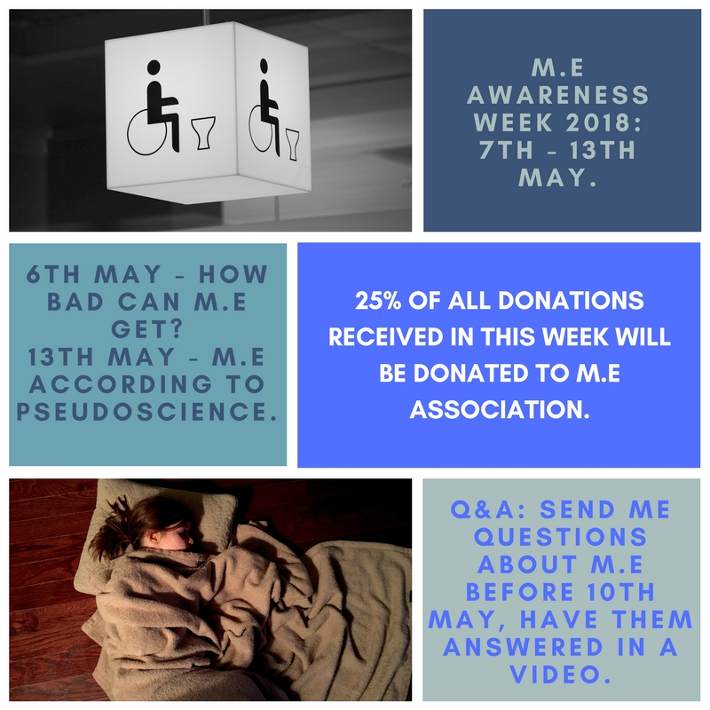"Image description: another advert giving more details. ""M.E Awareness Week 2018: 7th - 13th May. 6th May: How bad can M.E get? 13th May: M.E according to psuedo-science. 25% of all donations received in this week will be donated to M.E association. Q&A: send me questions about M.E before 10th May, have them answered in a video""."