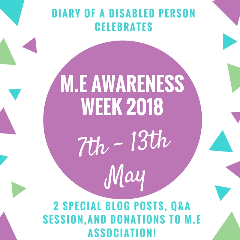 "Image description: advert for M.E Awareness Week 2018 reading ""Diary of a Disabled Person celebrates M.E Awareness Week 2018, 7th - 13th May, 2 special blog posts, Q&A session, & donation to the M.E association."""